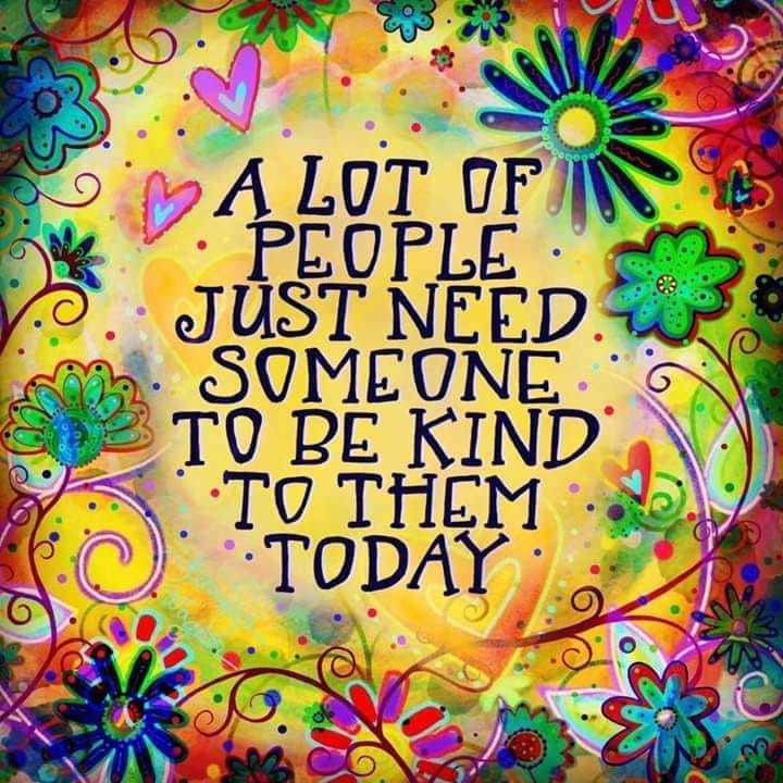 A lot of people just need someone to be kind to them today.